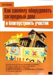 Как самому оборудовать загородный дом и благоустроить участок. Ю. Н. Казаков
